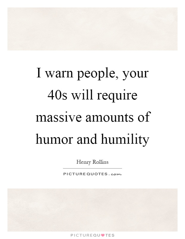 I warn people, your 40s will require massive amounts of humor and humility Picture Quote #1