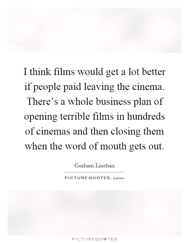 I think films would get a lot better if people paid leaving the cinema. There's a whole business plan of opening terrible films in hundreds of cinemas and then closing them when the word of mouth gets out Picture Quote #1