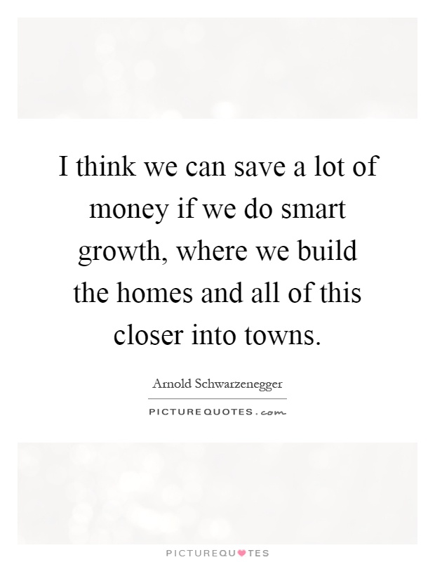 I think we can save a lot of money if we do smart growth for Where to save money when building a house