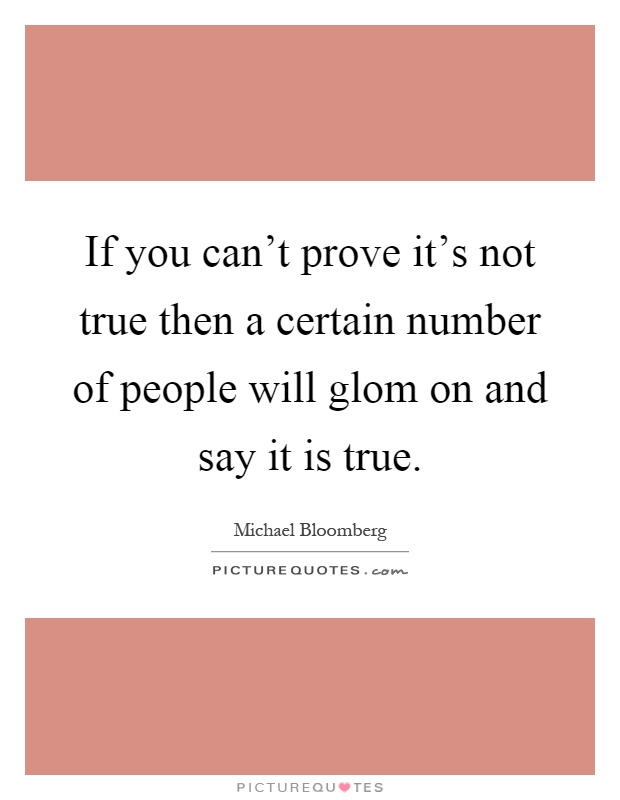 If you can't prove it's not true then a certain number of people will glom on and say it is true Picture Quote #1