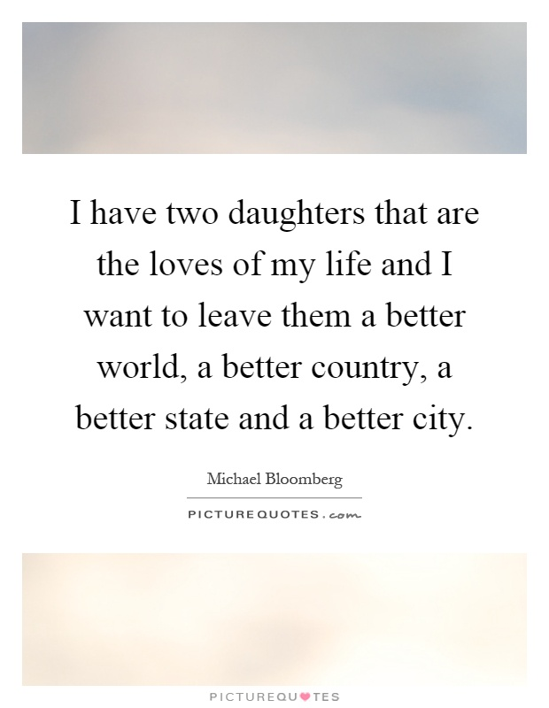 I have two daughters that are the loves of my life and I want to leave them a better world, a better country, a better state and a better city Picture Quote #1