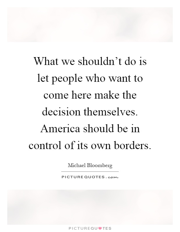 What we shouldn't do is let people who want to come here make the decision themselves. America should be in control of its own borders Picture Quote #1