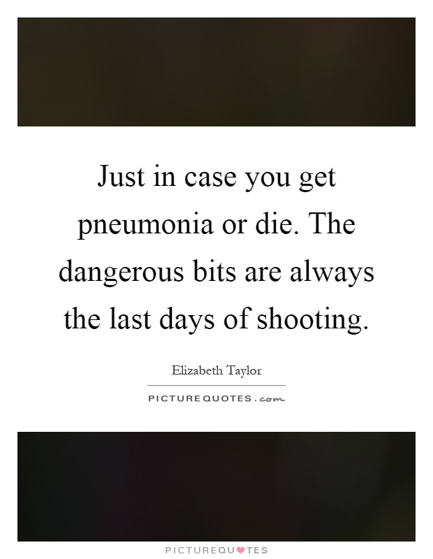 Just in case you get pneumonia or die. The dangerous bits are always the last days of shooting Picture Quote #1