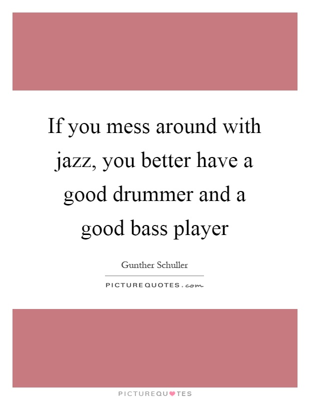 If you mess around with jazz, you better have a good drummer and a good bass player Picture Quote #1