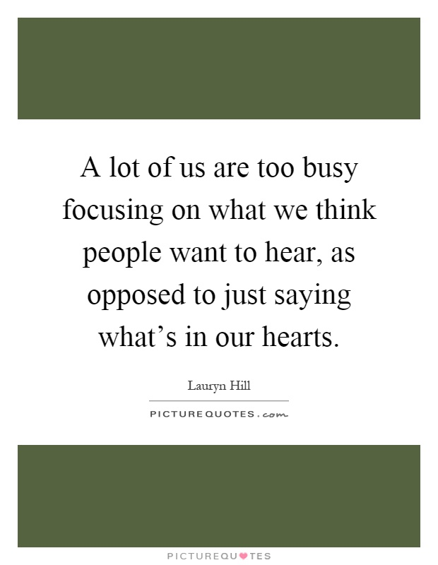 A lot of us are too busy focusing on what we think people want to hear, as opposed to just saying what's in our hearts Picture Quote #1