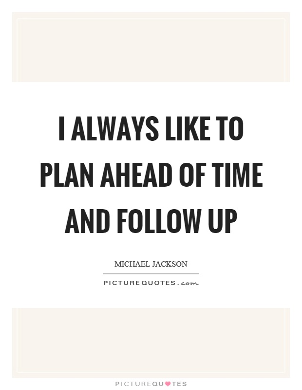 I always like to plan ahead of time and follow up Picture Quote #1