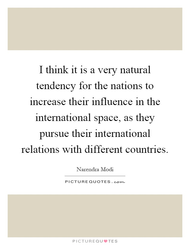 I think it is a very natural tendency for the nations to increase their influence in the international space, as they pursue their international relations with different countries Picture Quote #1