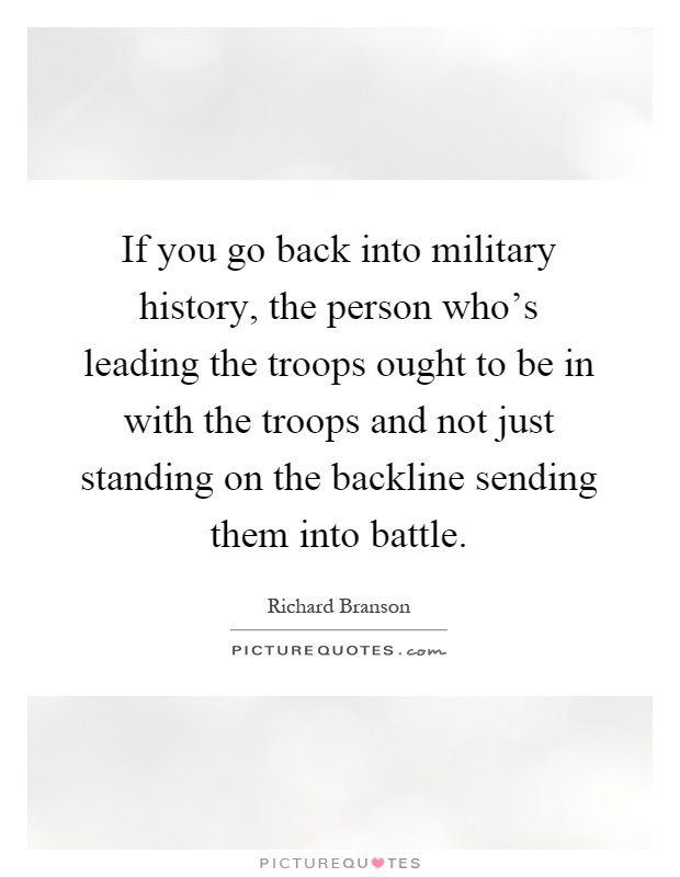 If you go back into military history, the person who's leading the troops ought to be in with the troops and not just standing on the backline sending them into battle Picture Quote #1