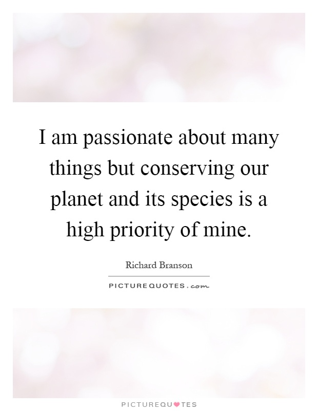 I am passionate about many things but conserving our planet and its species is a high priority of mine Picture Quote #1