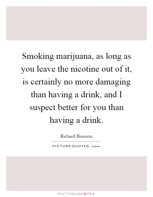 Smoking marijuana, as long as you leave the nicotine out of it, is certainly no more damaging than having a drink, and I suspect better for you than having a drink Picture Quote #1