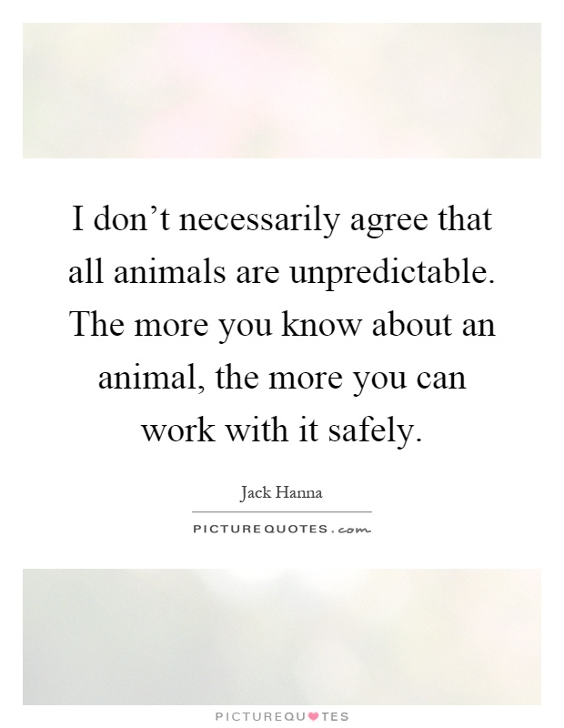 I don't necessarily agree that all animals are unpredictable. The more you know about an animal, the more you can work with it safely Picture Quote #1