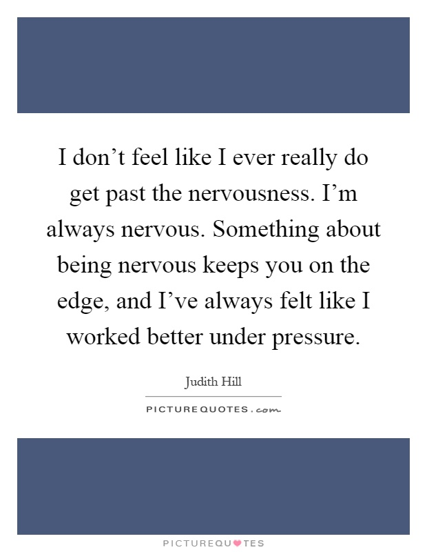 I don't feel like I ever really do get past the nervousness. I'm always nervous. Something about being nervous keeps you on the edge, and I've always felt like I worked better under pressure Picture Quote #1