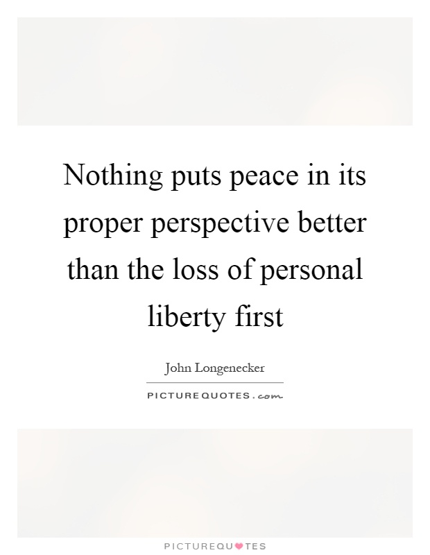 Nothing puts peace in its proper perspective better than the loss of personal liberty first Picture Quote #1