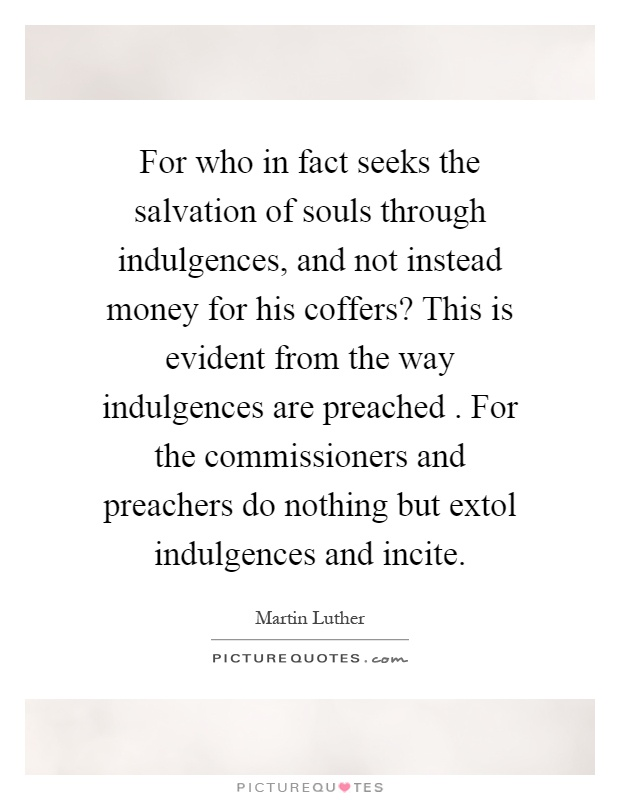For who in fact seeks the salvation of souls through indulgences, and not instead money for his coffers? This is evident from the way indulgences are preached. For the commissioners and preachers do nothing but extol indulgences and incite Picture Quote #1