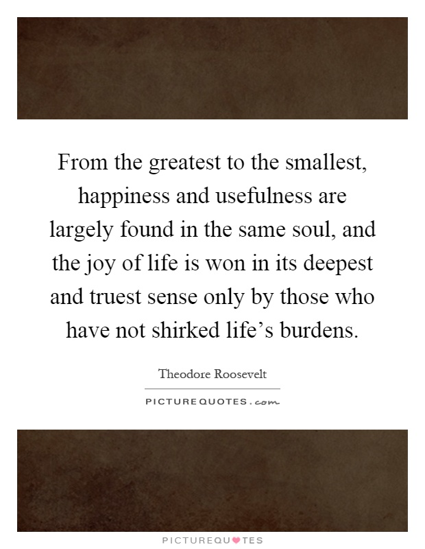 From the greatest to the smallest, happiness and usefulness are largely found in the same soul, and the joy of life is won in its deepest and truest sense only by those who have not shirked life's burdens Picture Quote #1