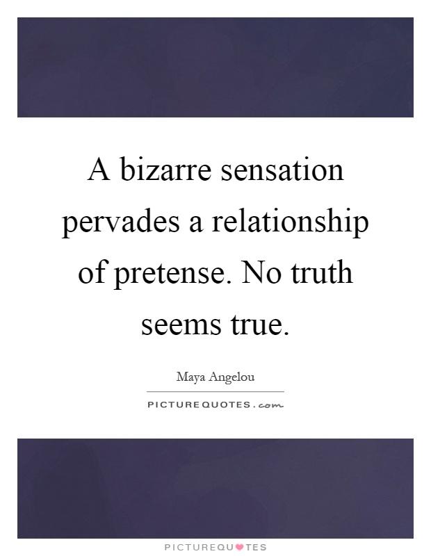 A bizarre sensation pervades a relationship of pretense. No truth seems true Picture Quote #1