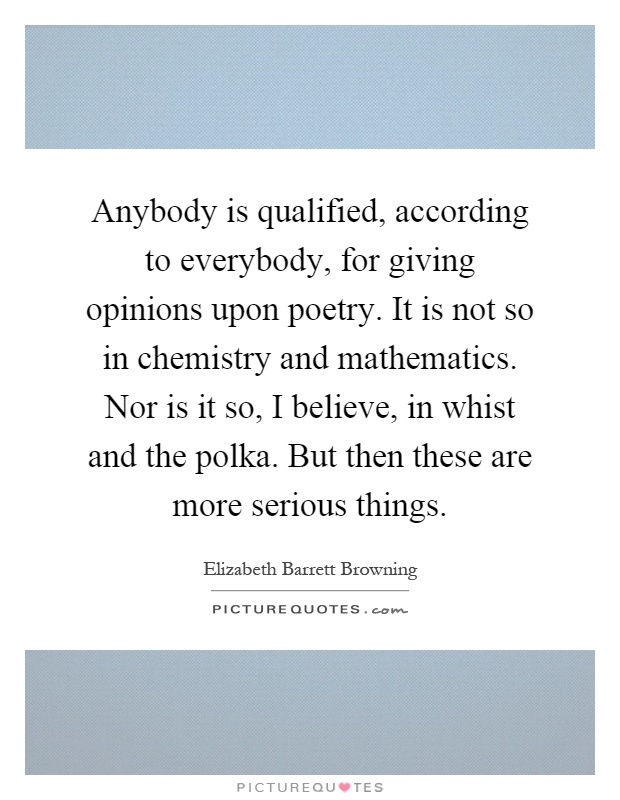Anybody is qualified, according to everybody, for giving opinions upon poetry. It is not so in chemistry and mathematics. Nor is it so, I believe, in whist and the polka. But then these are more serious things Picture Quote #1