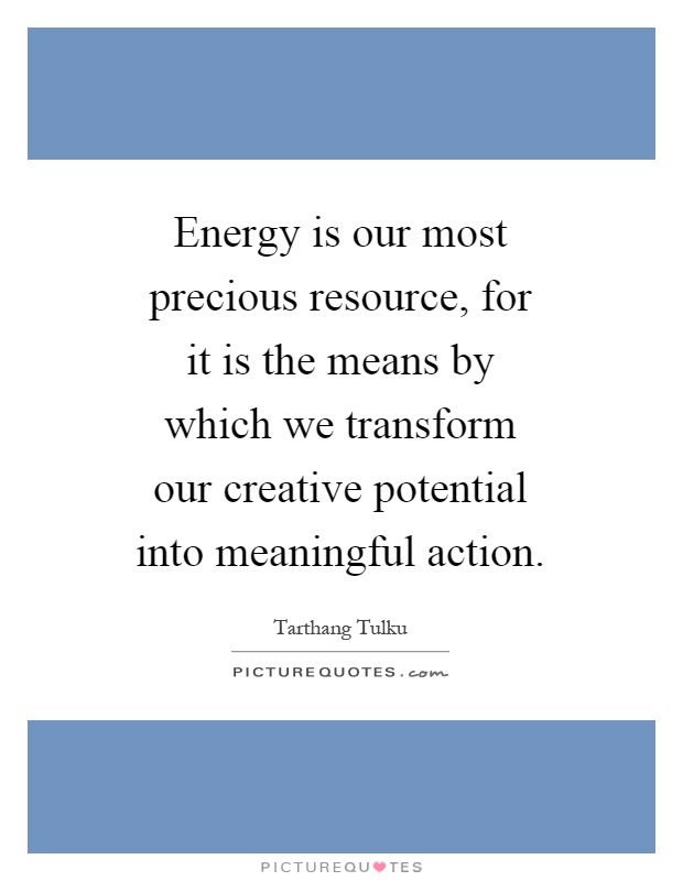 Energy is our most precious resource, for it is the means by which we transform our creative potential into meaningful action Picture Quote #1