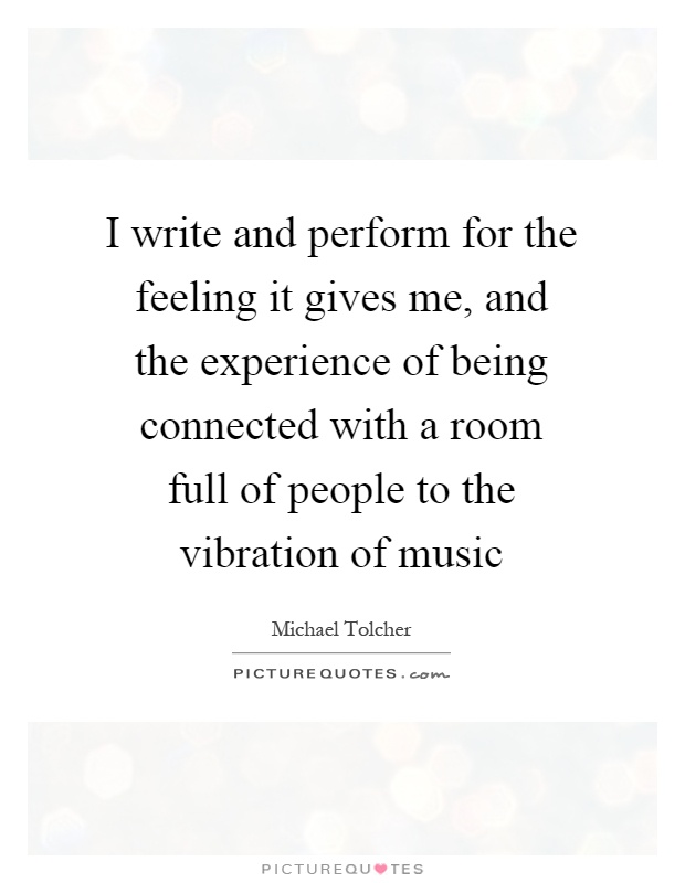 I write and perform for the feeling it gives me, and the experience of being connected with a room full of people to the vibration of music Picture Quote #1