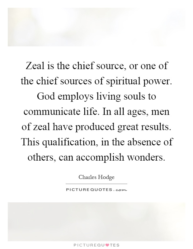 Zeal is the chief source, or one of the chief sources of spiritual power. God employs living souls to communicate life. In all ages, men of zeal have produced great results. This qualification, in the absence of others, can accomplish wonders Picture Quote #1