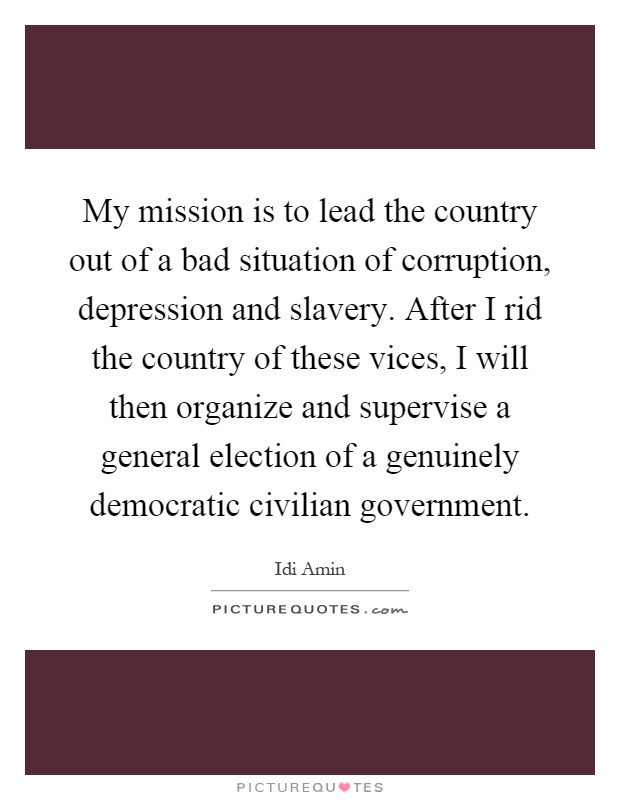My mission is to lead the country out of a bad situation of corruption, depression and slavery. After I rid the country of these vices, I will then organize and supervise a general election of a genuinely democratic civilian government Picture Quote #1