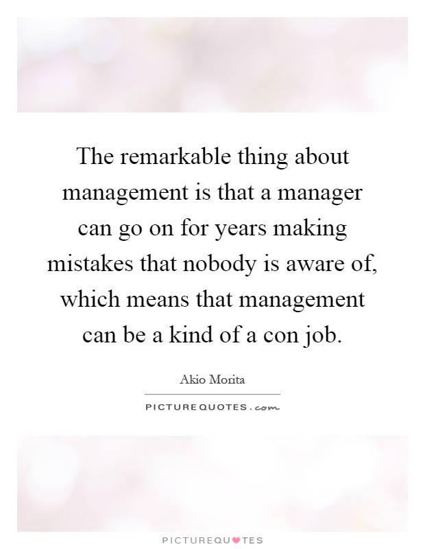 The remarkable thing about management is that a manager can go on for years making mistakes that nobody is aware of, which means that management can be a kind of a con job Picture Quote #1