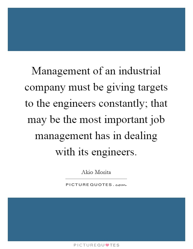 Management of an industrial company must be giving targets to the engineers constantly; that may be the most important job management has in dealing with its engineers Picture Quote #1