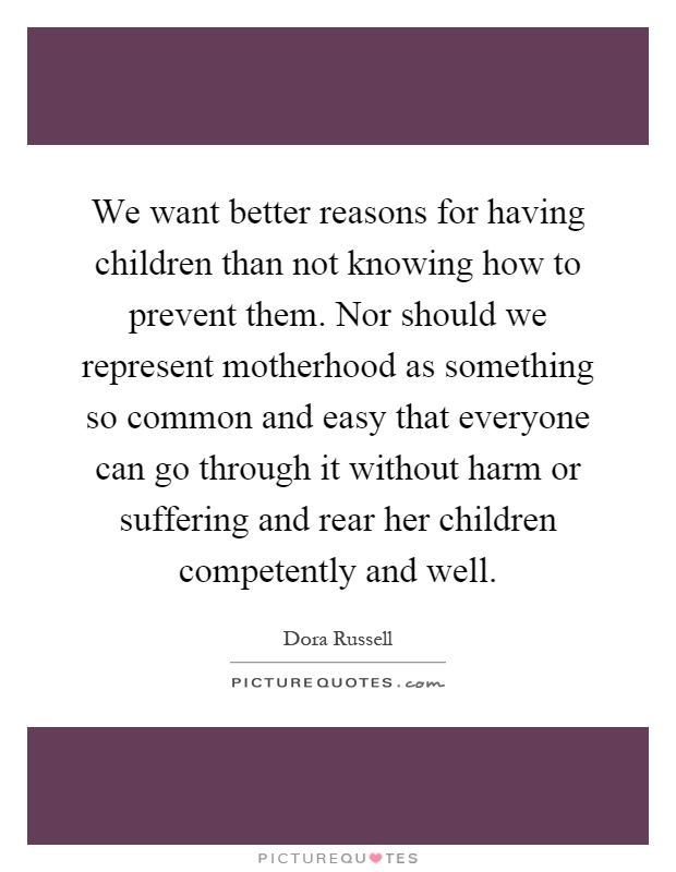 We want better reasons for having children than not knowing how to prevent them. Nor should we represent motherhood as something so common and easy that everyone can go through it without harm or suffering and rear her children competently and well Picture Quote #1
