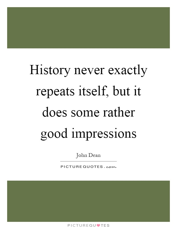 History never exactly repeats itself, but it does some rather good impressions Picture Quote #1