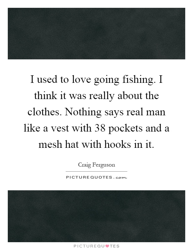 I used to love going fishing. I think it was really about the clothes. Nothing says real man like a vest with 38 pockets and a mesh hat with hooks in it Picture Quote #1