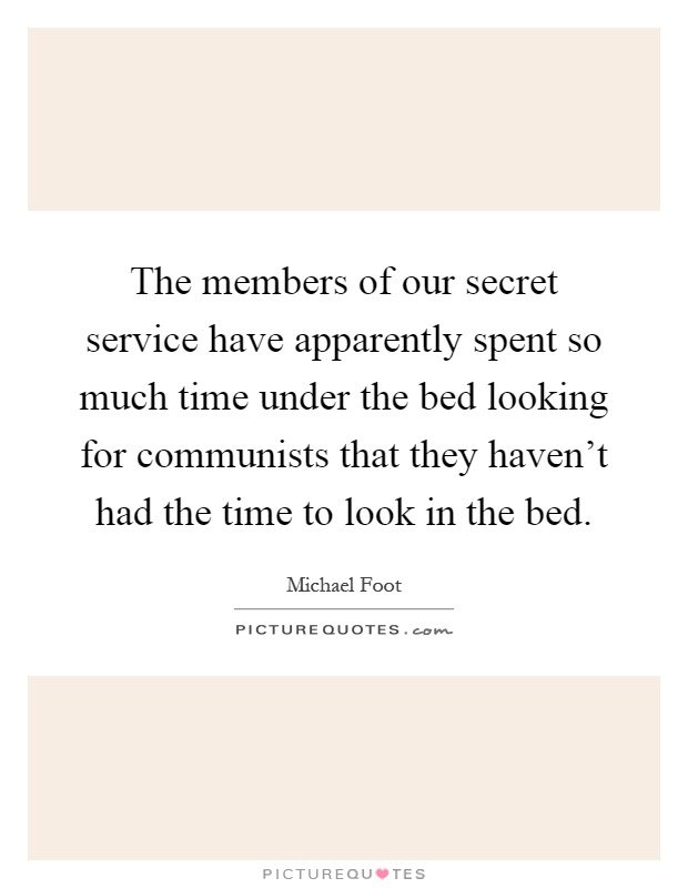 The members of our secret service have apparently spent so much time under the bed looking for communists that they haven't had the time to look in the bed Picture Quote #1