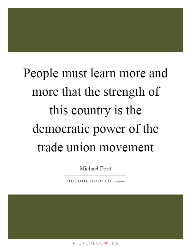 People must learn more and more that the strength of this country is the democratic power of the trade union movement Picture Quote #1