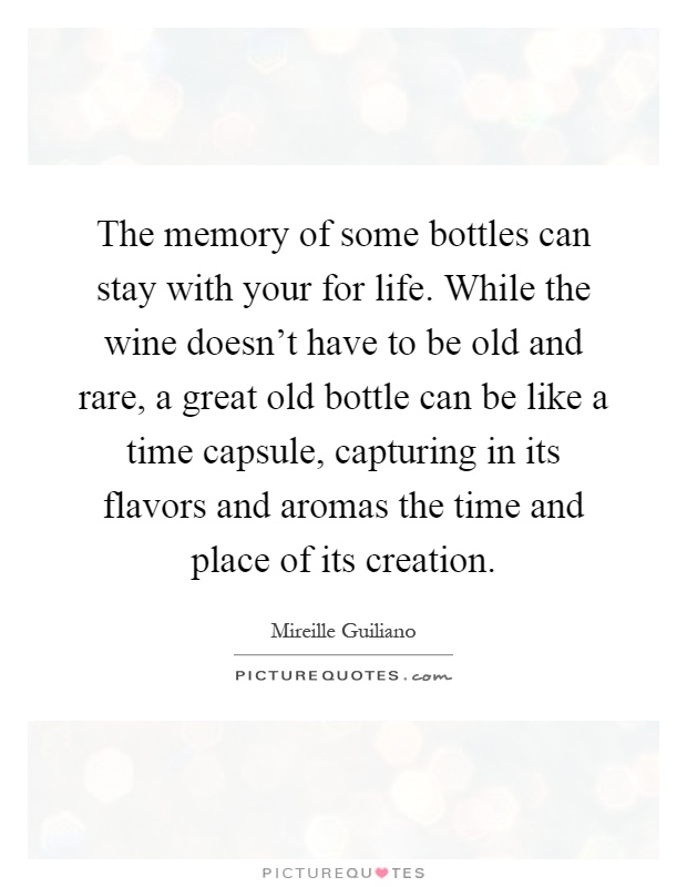 The memory of some bottles can stay with your for life. While the wine doesn't have to be old and rare, a great old bottle can be like a time capsule, capturing in its flavors and aromas the time and place of its creation Picture Quote #1