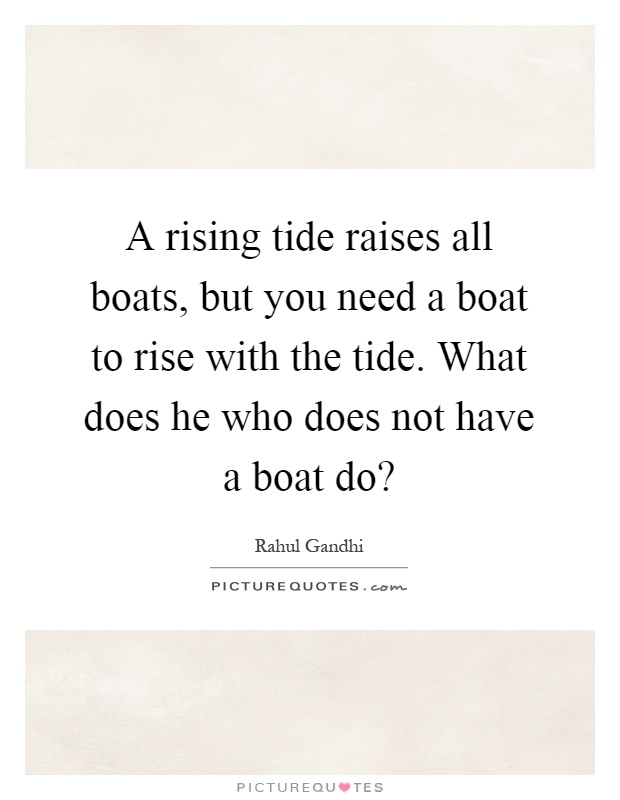 A rising tide raises all boats, but you need a boat to rise with the tide. What does he who does not have a boat do? Picture Quote #1