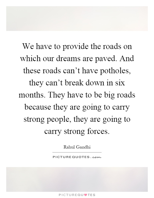 We have to provide the roads on which our dreams are paved. And these roads can't have potholes, they can't break down in six months. They have to be big roads because they are going to carry strong people, they are going to carry strong forces Picture Quote #1