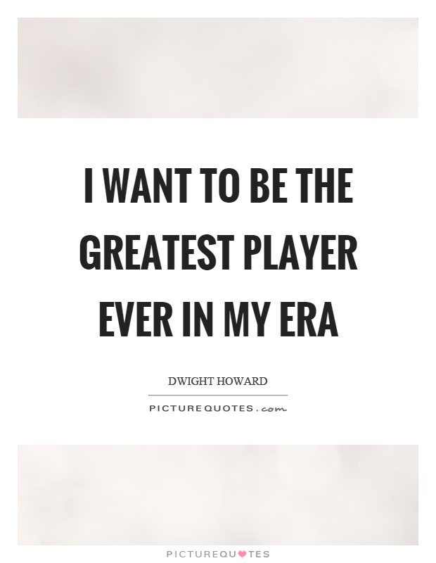 I want to be the greatest player ever in my era Picture Quote #1