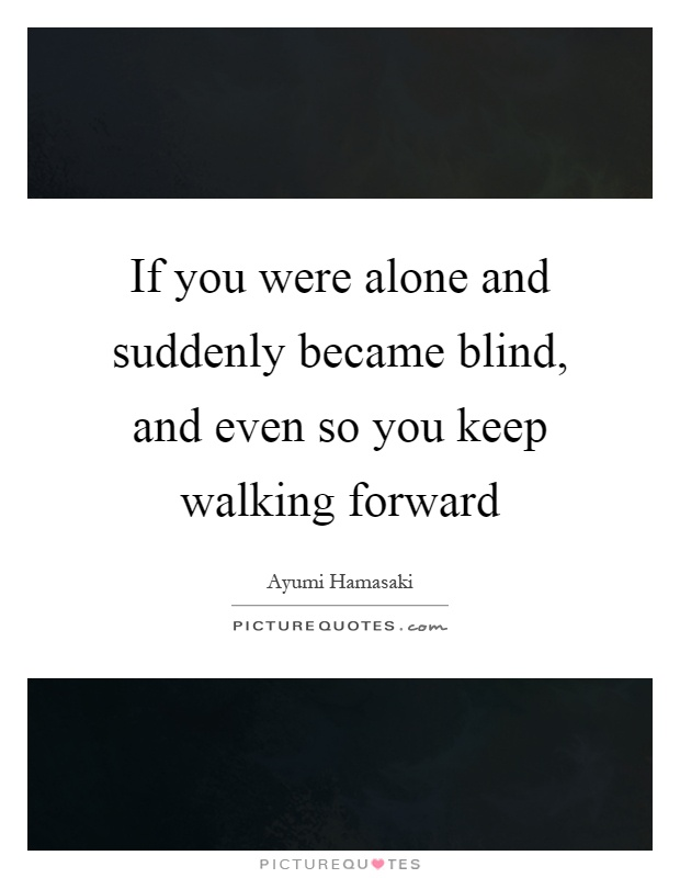 If you were alone and suddenly became blind, and even so you keep walking forward Picture Quote #1