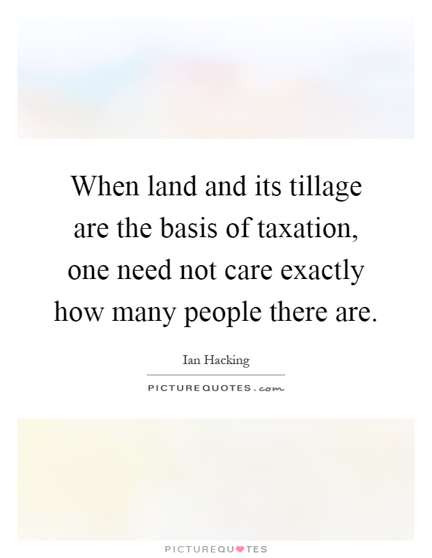 When land and its tillage are the basis of taxation, one need not care exactly how many people there are Picture Quote #1