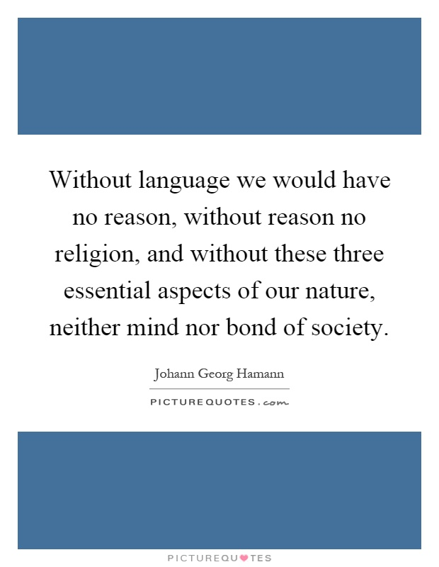 Without language we would have no reason, without reason no religion, and without these three essential aspects of our nature, neither mind nor bond of society Picture Quote #1
