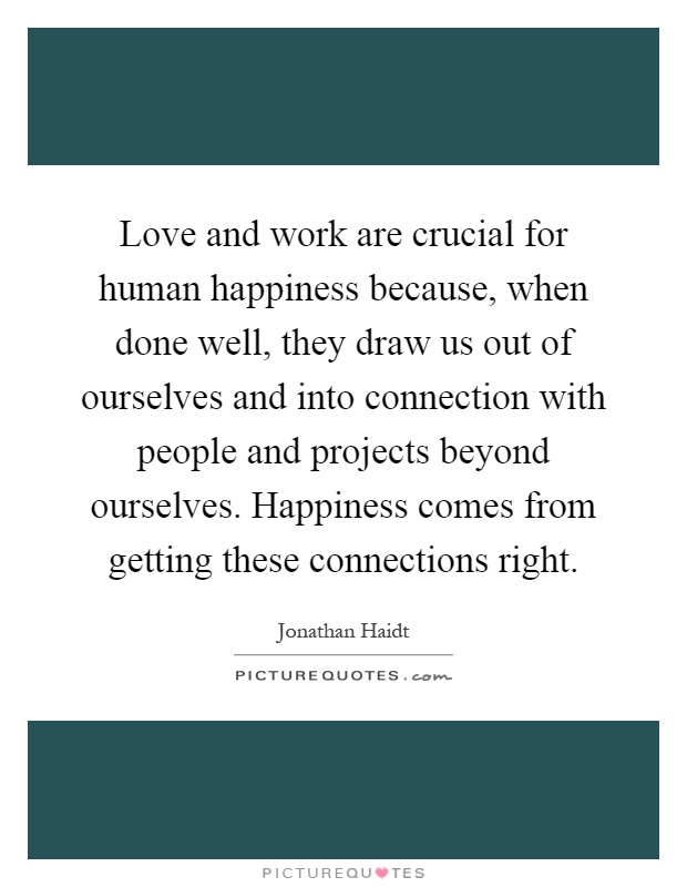 Love and work are crucial for human happiness because, when done well, they draw us out of ourselves and into connection with people and projects beyond ourselves. Happiness comes from getting these connections right Picture Quote #1
