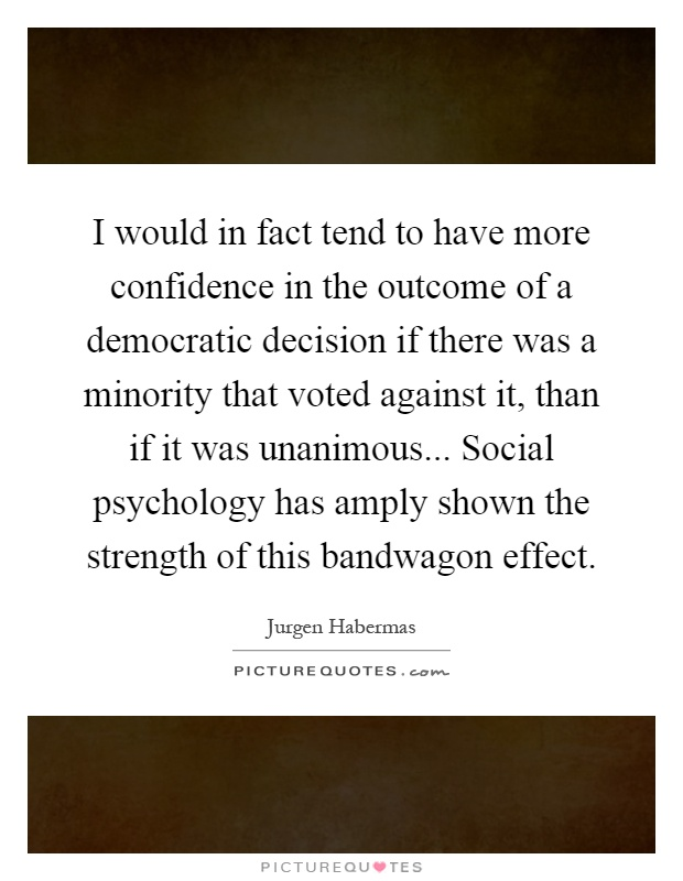 I would in fact tend to have more confidence in the outcome of a democratic decision if there was a minority that voted against it, than if it was unanimous... Social psychology has amply shown the strength of this bandwagon effect Picture Quote #1