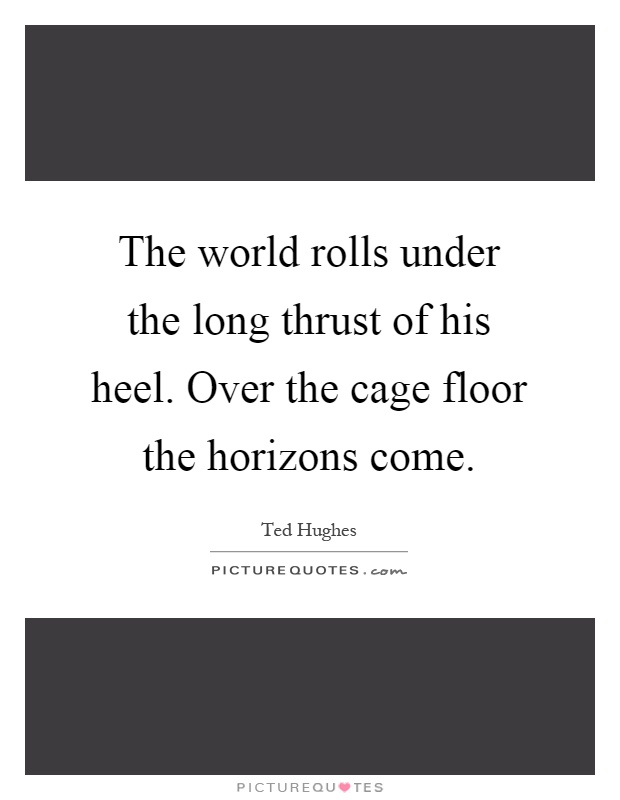 The world rolls under the long thrust of his heel. Over the cage floor the horizons come Picture Quote #1