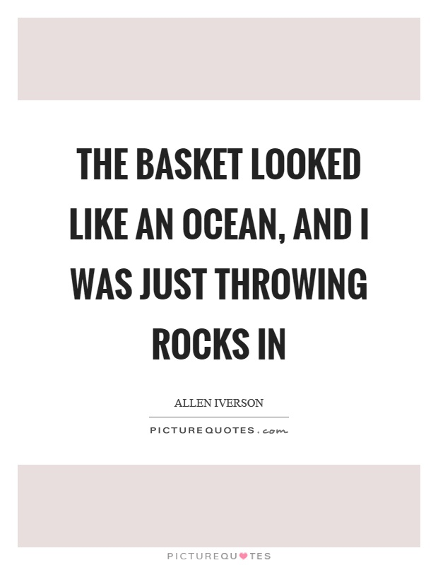 The basket looked like an ocean, and I was just throwing rocks in Picture Quote #1