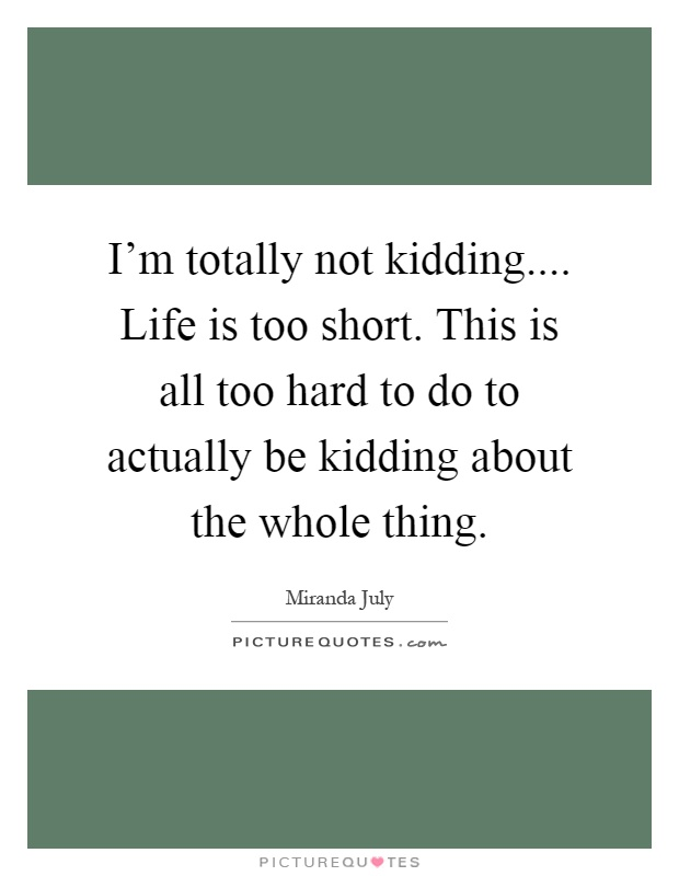 I'm totally not kidding.... Life is too short. This is all too hard to do to actually be kidding about the whole thing Picture Quote #1