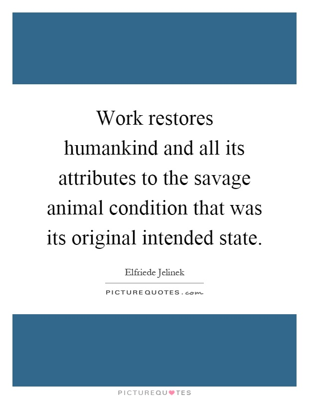 Work restores humankind and all its attributes to the savage animal condition that was its original intended state Picture Quote #1