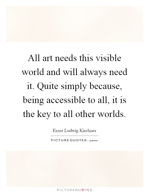 All art needs this visible world and will always need it. Quite simply because, being accessible to all, it is the key to all other worlds Picture Quote #1