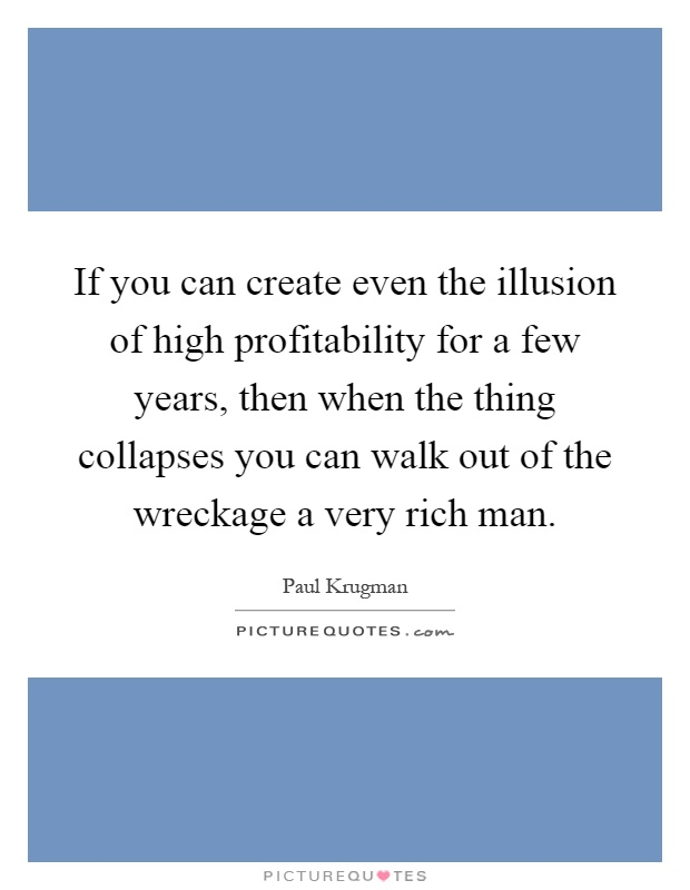 If you can create even the illusion of high profitability for a few years, then when the thing collapses you can walk out of the wreckage a very rich man Picture Quote #1