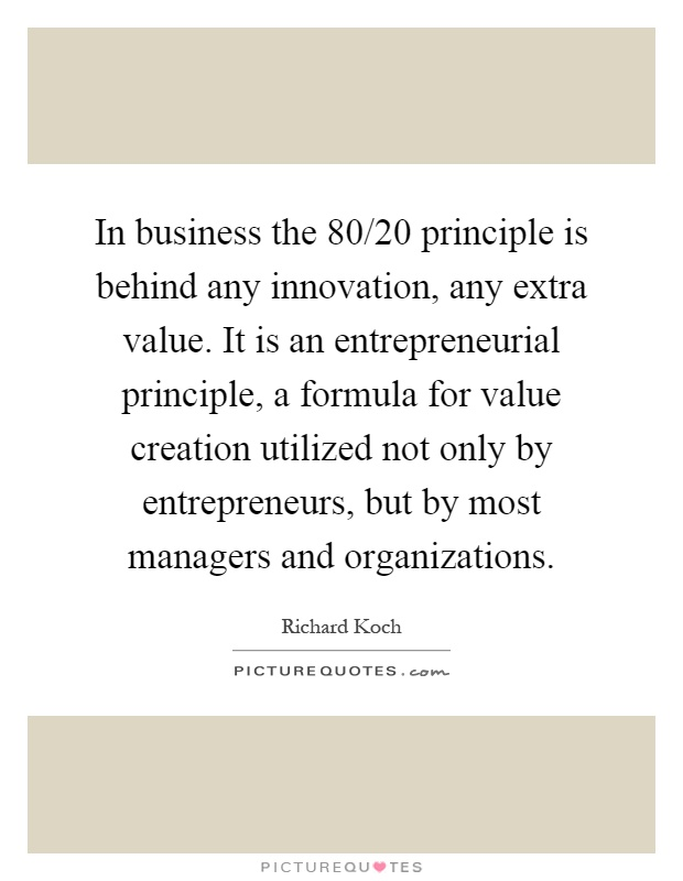 In business the 80/20 principle is behind any innovation, any extra value. It is an entrepreneurial principle, a formula for value creation utilized not only by entrepreneurs, but by most managers and organizations Picture Quote #1
