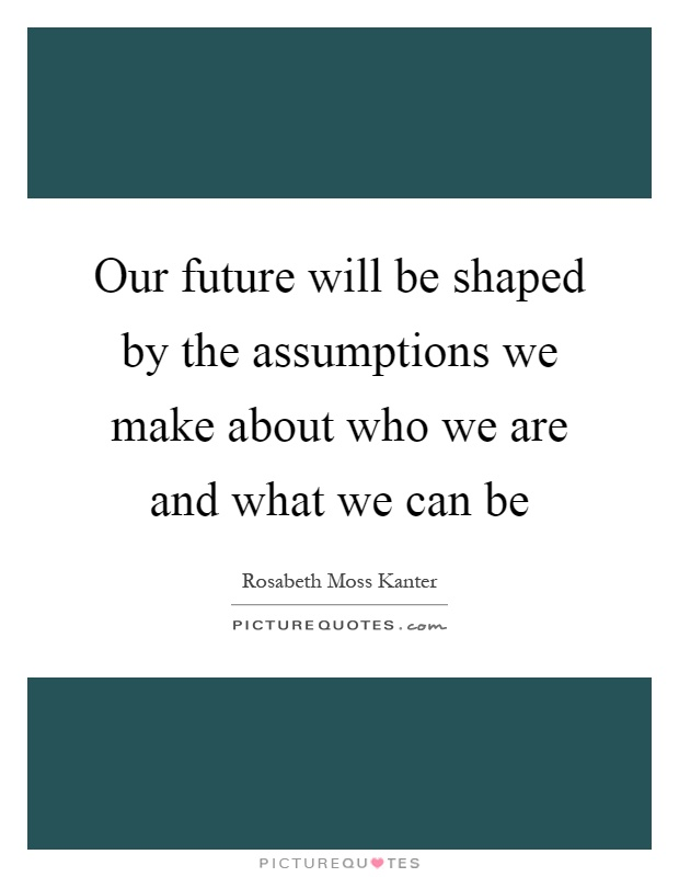 Our future will be shaped by the assumptions we make about who we are and what we can be Picture Quote #1