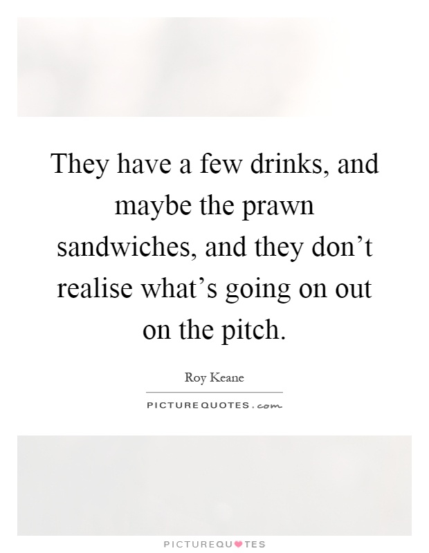 They have a few drinks, and maybe the prawn sandwiches, and they don't realise what's going on out on the pitch Picture Quote #1